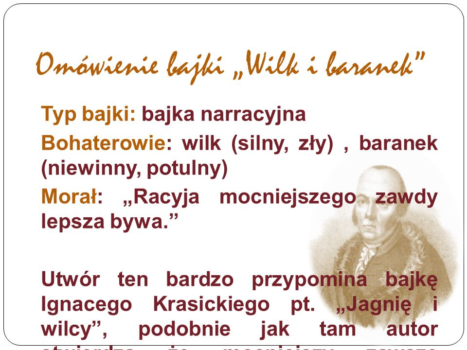 """Omówienie bajki """"Wilk i baranek Typ bajki: bajka narracyjna Bohaterowie: wilk (silny, zły), baranek (niewinny, potulny) Morał: """"Racyja mocniejszego zawdy lepsza bywa. Utwór ten bardzo przypomina bajkę Ignacego Krasickiego pt."""