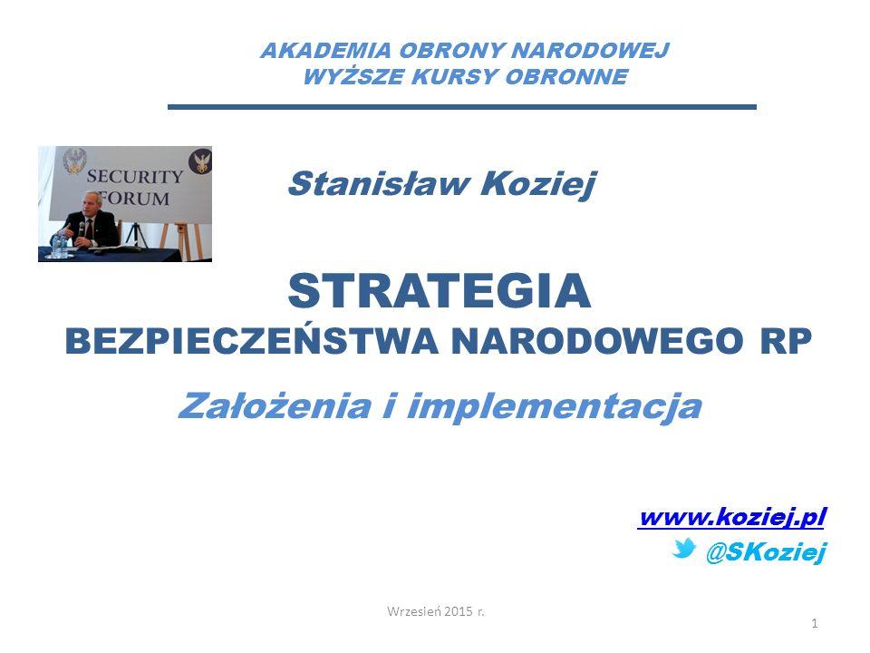 Stanisław Koziej STRATEGIA BEZPIECZEŃSTWA NARODOWEGO RP Założenia i implementacja www.koziej.pl @SKoziej Wrzesień 2015 r.