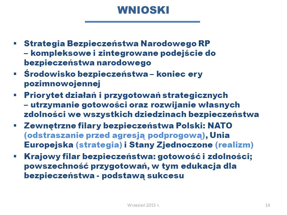 WNIOSKI  Strategia Bezpieczeństwa Narodowego RP – kompleksowe i zintegrowane podejście do bezpieczeństwa narodowego  Środowisko bezpieczeństwa – koniec ery pozimnowojennej  Priorytet działań i przygotowań strategicznych – utrzymanie gotowości oraz rozwijanie własnych zdolności we wszystkich dziedzinach bezpieczeństwa  Zewnętrzne filary bezpieczeństwa Polski: NATO (odstraszanie przed agresją podprogową), Unia Europejska (strategia) i Stany Zjednoczone (realizm)  Krajowy filar bezpieczeństwa: gotowość i zdolności; powszechność przygotowań, w tym edukacja dla bezpieczeństwa - podstawą sukcesu 14Wrzesień 2015 r.