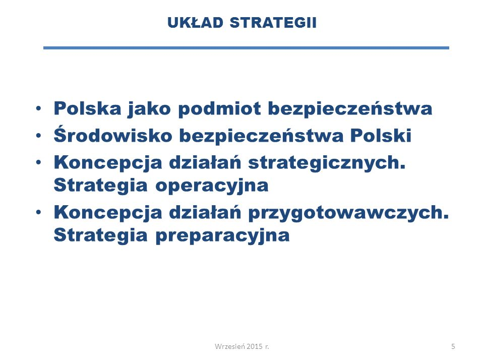 UKŁAD STRATEGII 5 Polska jako podmiot bezpieczeństwa Środowisko bezpieczeństwa Polski Koncepcja działań strategicznych.
