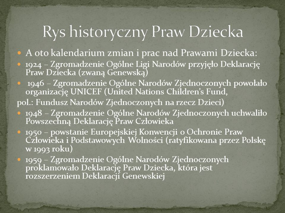 Kalendarium ciąg dalszy: 1978 – Polska złożyła propozycję projektu Konwencji o Prawach Dziecka 1989 – Zgromadzenie Ogólne Narodów Zjednoczonych przyjęło Konwencję o Prawach Dziecka, która weszła w życie w 1990 roku, Polska ratyfikowała ją w 1991 roku 1990 – Światowy Szczyt w Sprawie Dzieci w Nowym Jorku 1996 – Europejska Konwencja o Wykonywaniu Praw Dzieci.