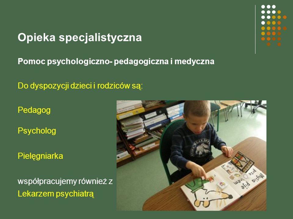 Opieka specjalistyczna Pomoc psychologiczno- pedagogiczna i medyczna Do dyspozycji dzieci i rodziców są: Pedagog Psycholog Pielęgniarka współpracujemy również z Lekarzem psychiatrą