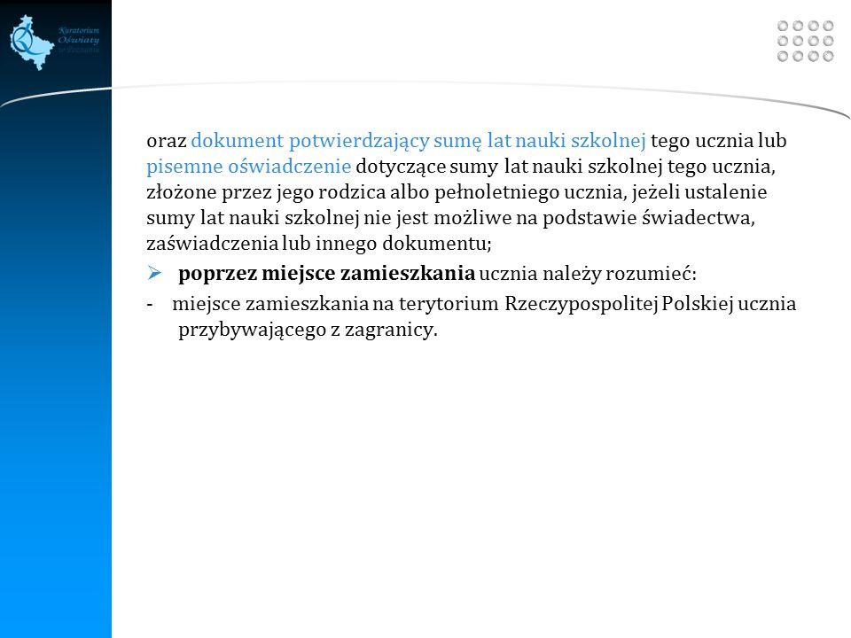 Your site here LOGO oraz dokument potwierdzający sumę lat nauki szkolnej tego ucznia lub pisemne oświadczenie dotyczące sumy lat nauki szkolnej tego ucznia, złożone przez jego rodzica albo pełnoletniego ucznia, jeżeli ustalenie sumy lat nauki szkolnej nie jest możliwe na podstawie świadectwa, zaświadczenia lub innego dokumentu;  poprzez miejsce zamieszkania ucznia należy rozumieć: - miejsce zamieszkania na terytorium Rzeczypospolitej Polskiej ucznia przybywającego z zagranicy.