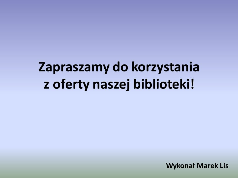 Zapraszamy do korzystania z oferty naszej biblioteki! Wykonał Marek Lis