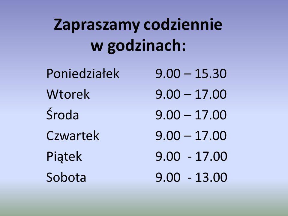 Zapraszamy codziennie w godzinach: Poniedziałek 9.00 – 15.30 Wtorek 9.00 – 17.00 Środa 9.00 – 17.00 Czwartek 9.00 – 17.00 Piątek 9.00 - 17.00 Sobota 9.00 - 13.00