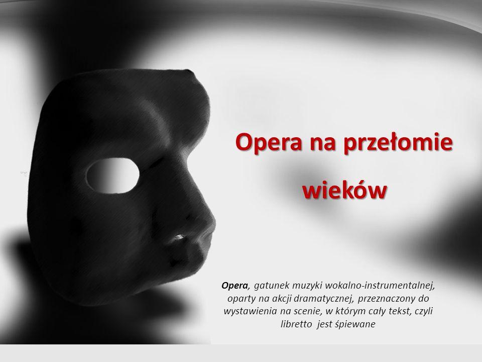 Opera na przełomie wieków Opera, gatunek muzyki wokalno-instrumentalnej, oparty na akcji dramatycznej, przeznaczony do wystawienia na scenie, w którym