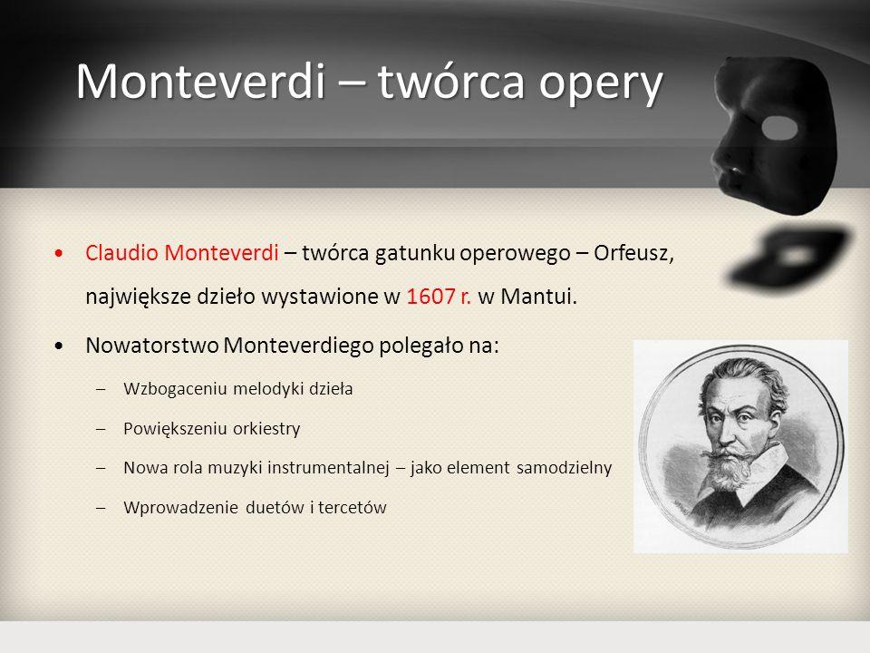 Opera w XVII wieku Połowa XVII w – duże znaczenie opery weneckiej ze swoim BELCANTO (śpiew solowy zdobiony koloraturą); Na dworze francuskim powstaje tragedia liryczna z partiami chóralnymi oraz baletem – opera francuska;