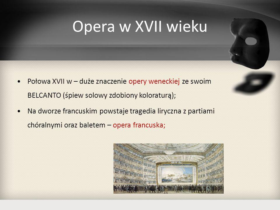 Opera w XVII wieku Połowa XVII w – duże znaczenie opery weneckiej ze swoim BELCANTO (śpiew solowy zdobiony koloraturą); Na dworze francuskim powstaje