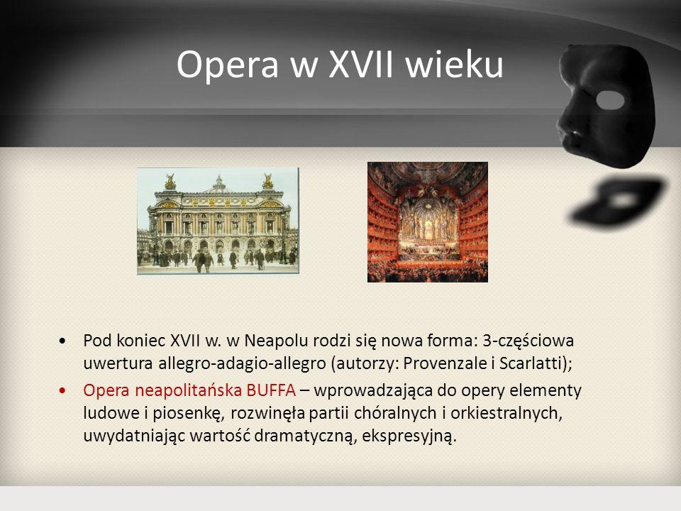 Opera w XVII wieku Pod koniec XVII w. w Neapolu rodzi się nowa forma: 3-częściowa uwertura allegro-adagio-allegro (autorzy: Provenzale i Scarlatti); O