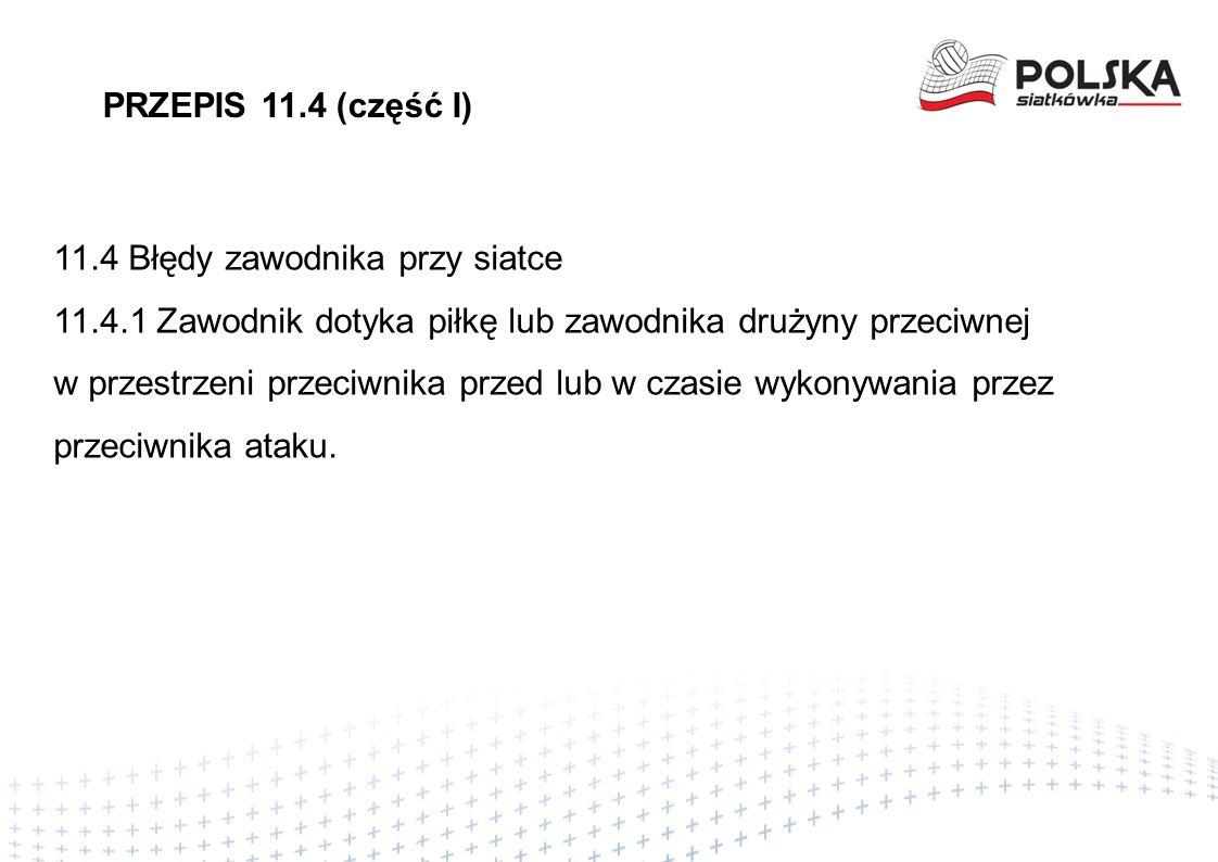 PRZEPIS 11.4 (część I) 11.4 Błędy zawodnika przy siatce 11.4.1 Zawodnik dotyka piłkę lub zawodnika drużyny przeciwnej w przestrzeni przeciwnika przed lub w czasie wykonywania przez przeciwnika ataku.