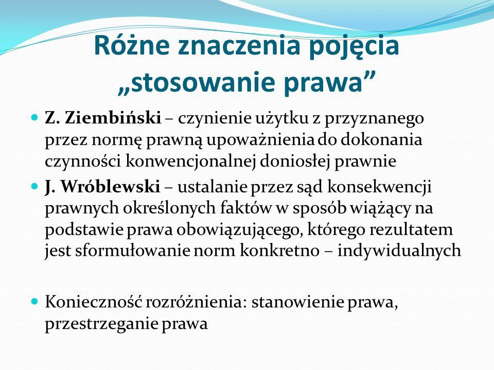 """Różne znaczenia pojęcia """"stosowanie prawa"""" Z. Ziembiński – czynienie użytku z przyznanego przez normę prawną upoważnienia do dokonania czynności konwe"""