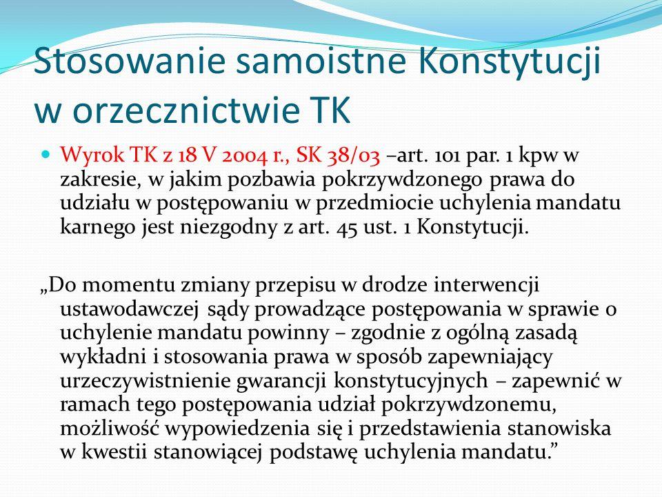 Stosowanie samoistne Konstytucji w orzecznictwie TK Wyrok TK z 18 V 2004 r., SK 38/03 –art. 101 par. 1 kpw w zakresie, w jakim pozbawia pokrzywdzonego