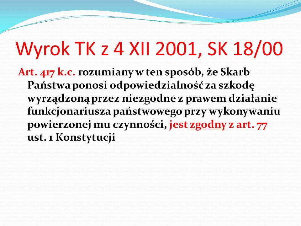 Wyrok TK z 4 XII 2001, SK 18/00 Art. 417 k.c. rozumiany w ten sposób, że Skarb Państwa ponosi odpowiedzialność za szkodę wyrządzoną przez niezgodne z