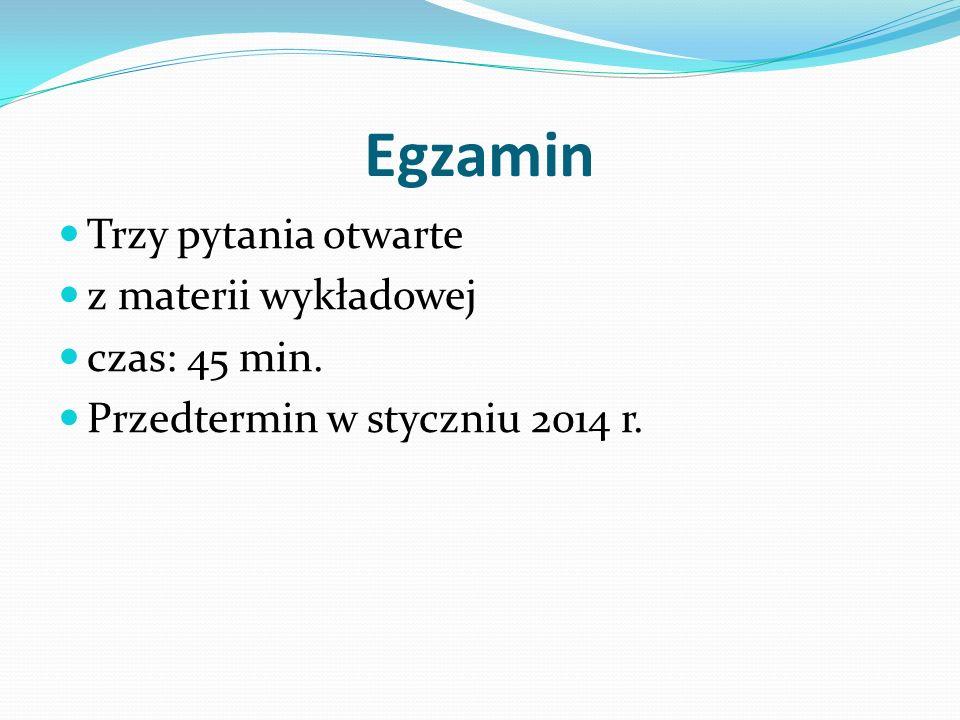 Egzamin Trzy pytania otwarte z materii wykładowej czas: 45 min. Przedtermin w styczniu 2014 r.