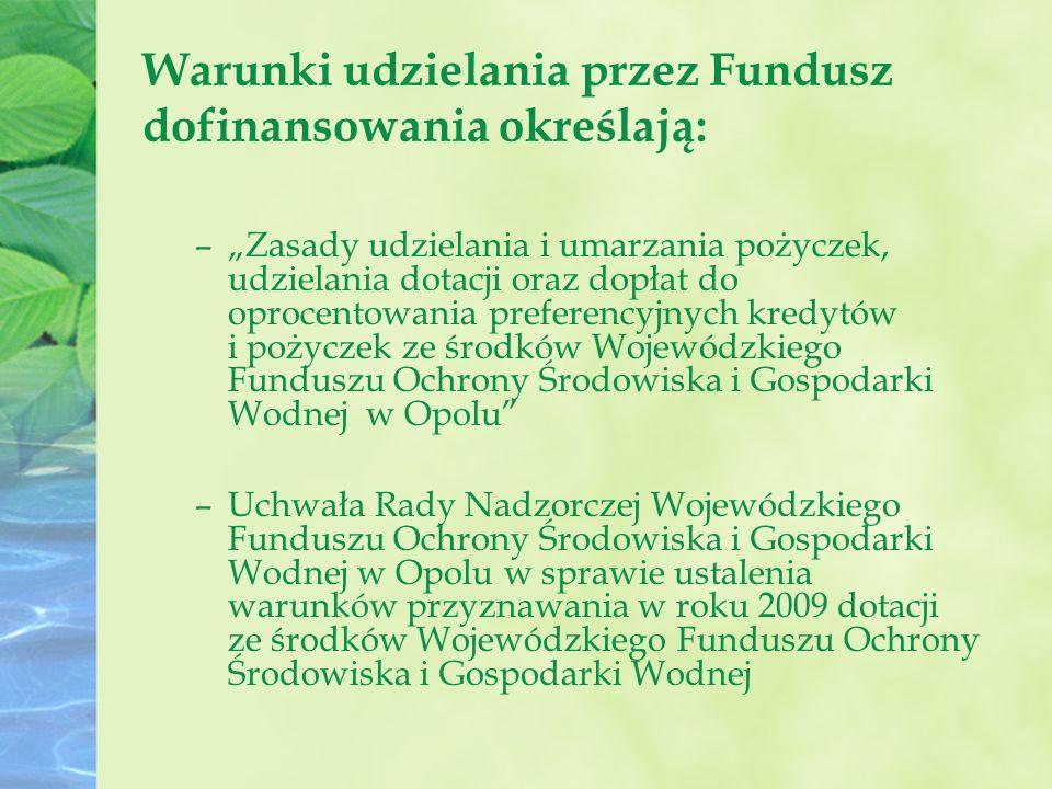"""Warunki udzielania przez Fundusz dofinansowania określają: –""""Zasady udzielania i umarzania pożyczek, udzielania dotacji oraz dopłat do oprocentowania preferencyjnych kredytów i pożyczek ze środków Wojewódzkiego Funduszu Ochrony Środowiska i Gospodarki Wodnej w Opolu –Uchwała Rady Nadzorczej Wojewódzkiego Funduszu Ochrony Środowiska i Gospodarki Wodnej w Opolu w sprawie ustalenia warunków przyznawania w roku 2009 dotacji ze środków Wojewódzkiego Funduszu Ochrony Środowiska i Gospodarki Wodnej"""