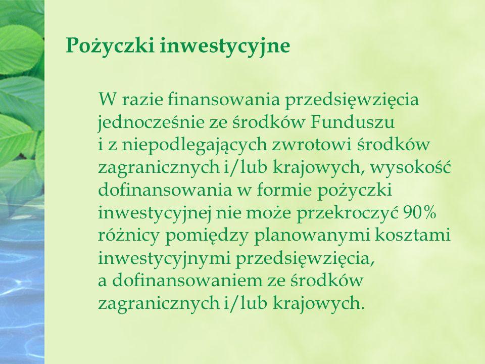Pożyczki inwestycyjne W razie finansowania przedsięwzięcia jednocześnie ze środków Funduszu i z niepodlegających zwrotowi środków zagranicznych i/lub krajowych, wysokość dofinansowania w formie pożyczki inwestycyjnej nie może przekroczyć 90% różnicy pomiędzy planowanymi kosztami inwestycyjnymi przedsięwzięcia, a dofinansowaniem ze środków zagranicznych i/lub krajowych.