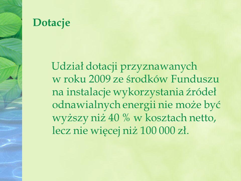 Dotacje Udział dotacji przyznawanych w roku 2009 ze środków Funduszu na instalacje wykorzystania źródeł odnawialnych energii nie może być wyższy niż 40 % w kosztach netto, lecz nie więcej niż 100 000 zł.