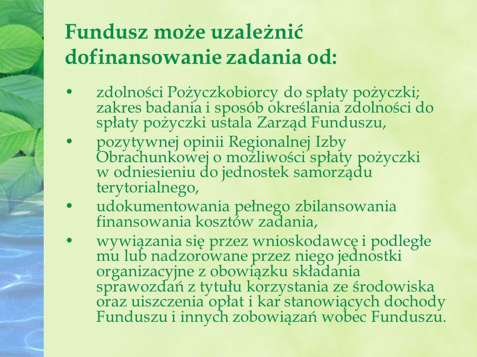 Fundusz może uzależnić dofinansowanie zadania od: zdolności Pożyczkobiorcy do spłaty pożyczki; zakres badania i sposób określania zdolności do spłaty pożyczki ustala Zarząd Funduszu, pozytywnej opinii Regionalnej Izby Obrachunkowej o możliwości spłaty pożyczki w odniesieniu do jednostek samorządu terytorialnego, udokumentowania pełnego zbilansowania finansowania kosztów zadania, wywiązania się przez wnioskodawcę i podległe mu lub nadzorowane przez niego jednostki organizacyjne z obowiązku składania sprawozdań z tytułu korzystania ze środowiska oraz uiszczenia opłat i kar stanowiących dochody Funduszu i innych zobowiązań wobec Funduszu.