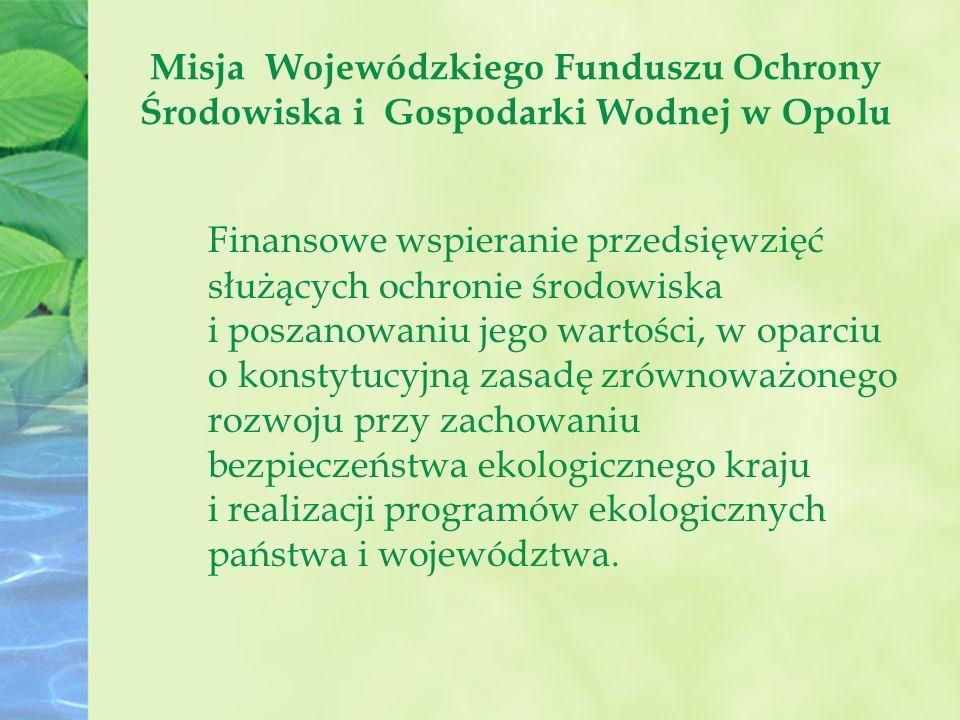 Misja Wojewódzkiego Funduszu Ochrony Środowiska i Gospodarki Wodnej w Opolu Finansowe wspieranie przedsięwzięć służących ochronie środowiska i poszanowaniu jego wartości, w oparciu o konstytucyjną zasadę zrównoważonego rozwoju przy zachowaniu bezpieczeństwa ekologicznego kraju i realizacji programów ekologicznych państwa i województwa.