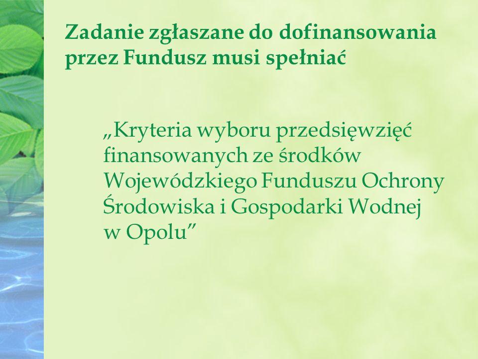 """Zadanie zgłaszane do dofinansowania przez Fundusz musi spełniać """"Kryteria wyboru przedsięwzięć finansowanych ze środków Wojewódzkiego Funduszu Ochrony Środowiska i Gospodarki Wodnej w Opolu"""