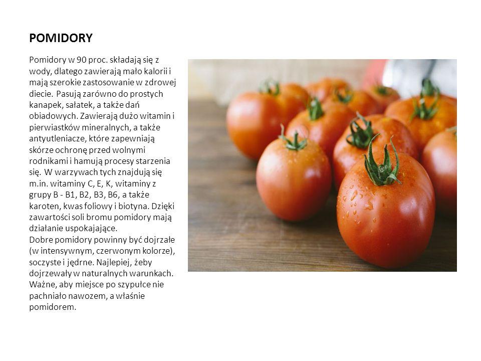 POMIDORY Pomidory w 90 proc. składają się z wody, dlatego zawierają mało kalorii i mają szerokie zastosowanie w zdrowej diecie. Pasują zarówno do pros