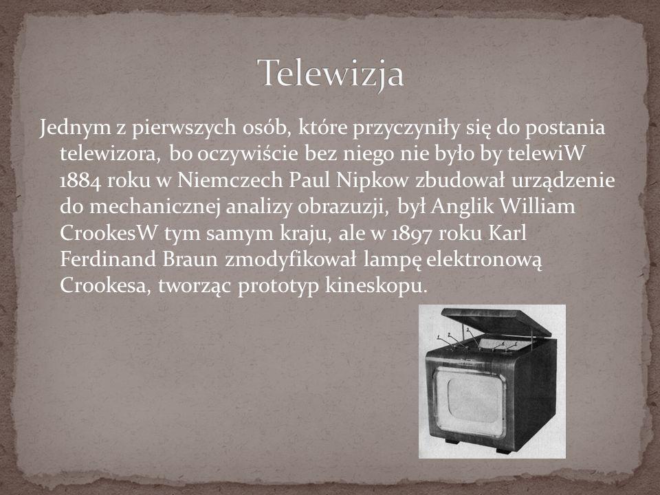 Jednym z pierwszych osób, które przyczyniły się do postania telewizora, bo oczywiście bez niego nie było by telewiW 1884 roku w Niemczech Paul Nipkow zbudował urządzenie do mechanicznej analizy obrazuzji, był Anglik William CrookesW tym samym kraju, ale w 1897 roku Karl Ferdinand Braun zmodyfikował lampę elektronową Crookesa, tworząc prototyp kineskopu.