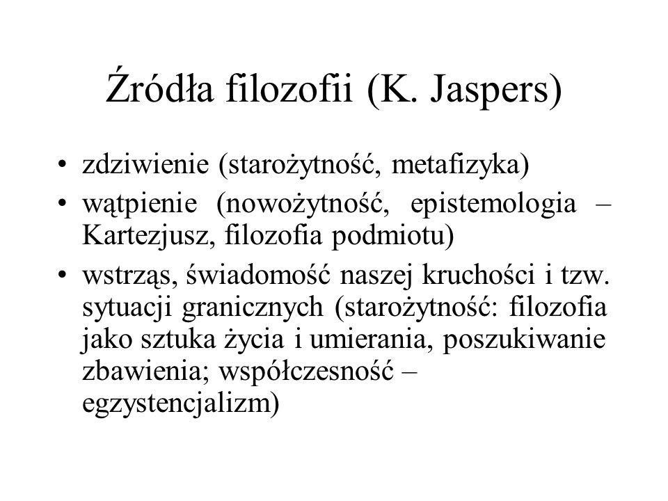 Źródła filozofii (K. Jaspers) zdziwienie (starożytność, metafizyka) wątpienie (nowożytność, epistemologia – Kartezjusz, filozofia podmiotu) wstrząs, ś