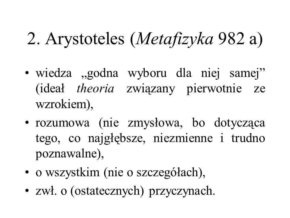 """2. Arystoteles (Metafizyka 982 a) wiedza """"godna wyboru dla niej samej"""" (ideał theoria związany pierwotnie ze wzrokiem), rozumowa (nie zmysłowa, bo dot"""