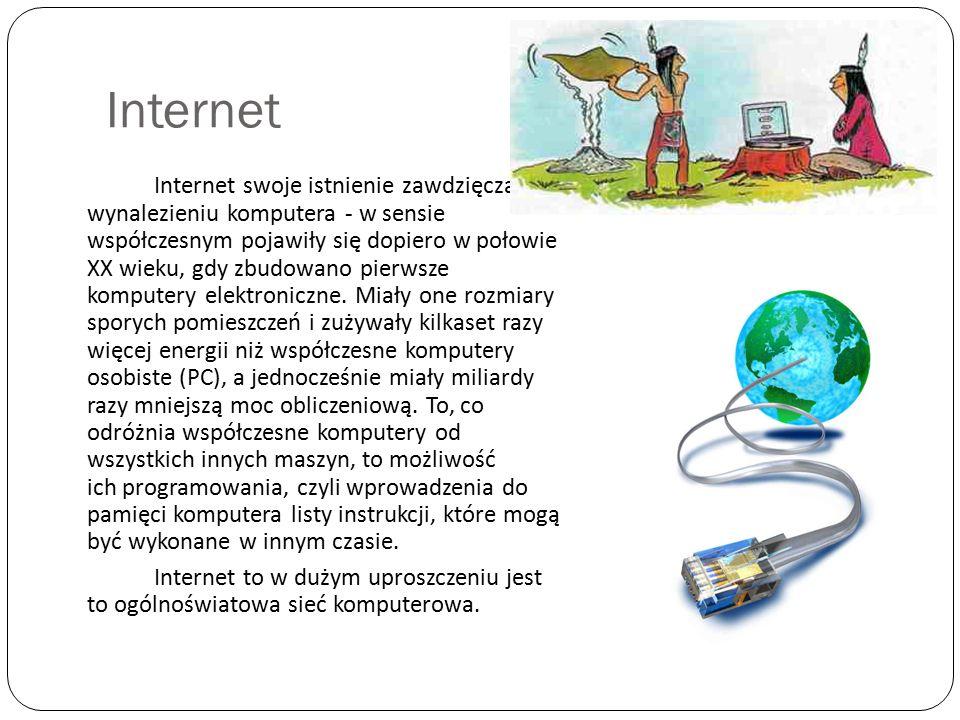 Internet Internet swoje istnienie zawdzięcza wynalezieniu komputera - w sensie współczesnym pojawiły się dopiero w połowie XX wieku, gdy zbudowano pie