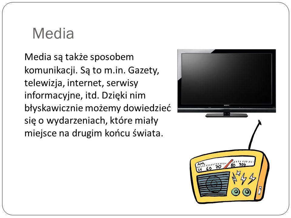 Media Media są także sposobem komunikacji. Są to m.in. Gazety, telewizja, internet, serwisy informacyjne, itd. Dzięki nim błyskawicznie możemy dowiedz