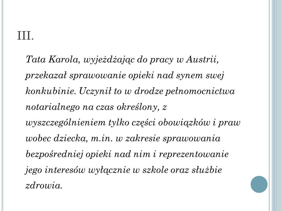 III. Tata Karola, wyjeżdżając do pracy w Austrii, przekazał sprawowanie opieki nad synem swej konkubinie. Uczynił to w drodze pełnomocnictwa notarialn