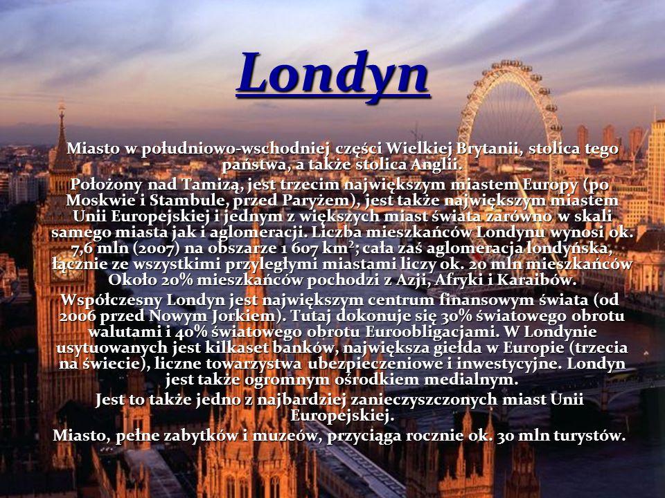 Londyn Miasto w południowo-wschodniej części Wielkiej Brytanii, stolica tego państwa, a także stolica Anglii. Położony nad Tamizą, jest trzecim najwię