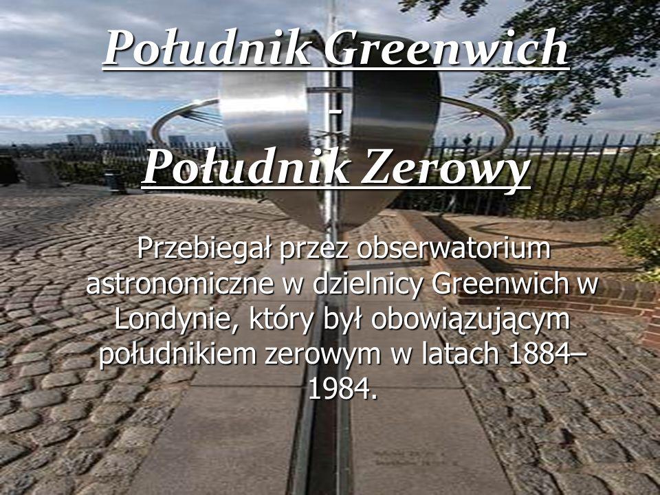 Południk Greenwich - Południk Zerowy Przebiegał przez obserwatorium astronomiczne w dzielnicy Greenwich w Londynie, który był obowiązującym południkie
