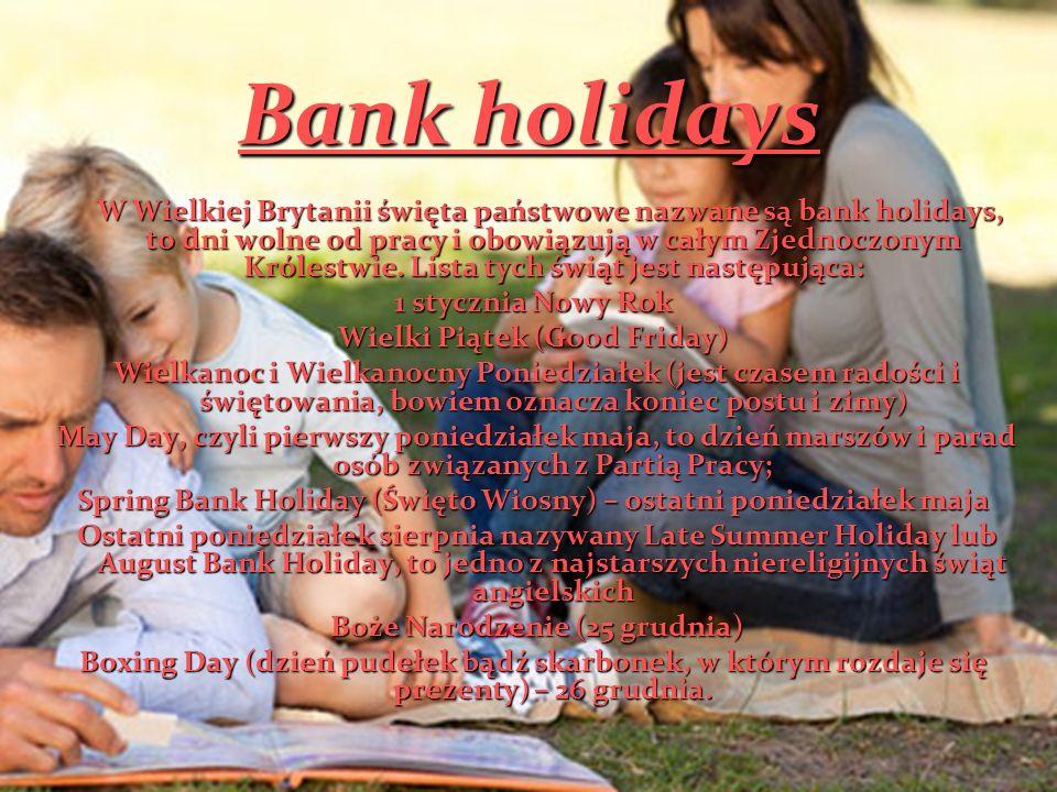 Bank holidays W Wielkiej Brytanii święta państwowe nazwane są bank holidays, to dni wolne od pracy i obowiązują w całym Zjednoczonym Królestwie. Lista