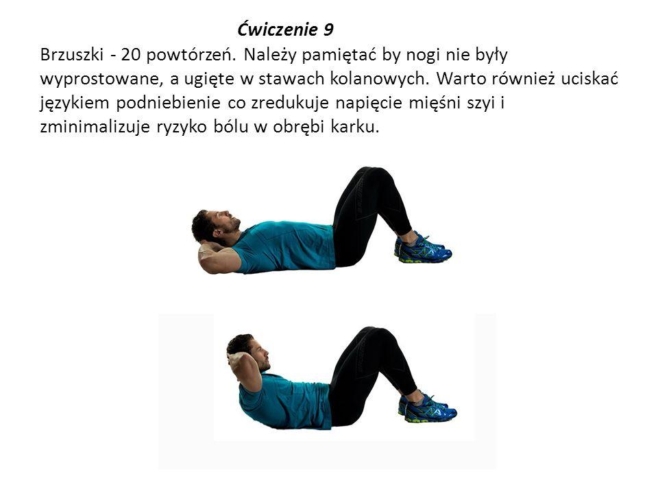 Ćwiczenie 9 Brzuszki - 20 powtórzeń. Należy pamiętać by nogi nie były wyprostowane, a ugięte w stawach kolanowych. Warto również uciskać językiem podn