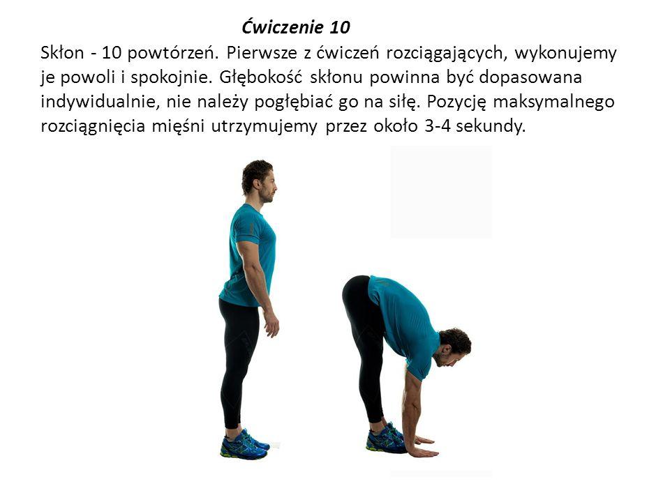 Ćwiczenie 10 Skłon - 10 powtórzeń. Pierwsze z ćwiczeń rozciągających, wykonujemy je powoli i spokojnie. Głębokość skłonu powinna być dopasowana indywi
