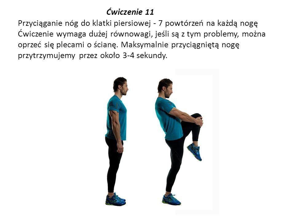 Ćwiczenie 11 Przyciąganie nóg do klatki piersiowej - 7 powtórzeń na każdą nogę Ćwiczenie wymaga dużej równowagi, jeśli są z tym problemy, można oprzeć