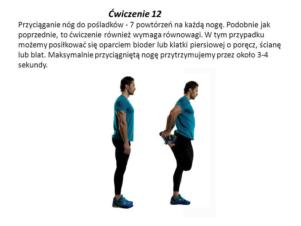 Ćwiczenie 12 Przyciąganie nóg do pośladków - 7 powtórzeń na każdą nogę. Podobnie jak poprzednie, to ćwiczenie również wymaga równowagi. W tym przypadk