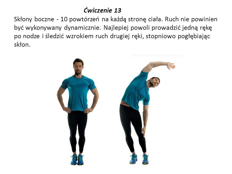 Ćwiczenie 13 Skłony boczne - 10 powtórzeń na każdą stronę ciała. Ruch nie powinien być wykonywany dynamicznie. Najlepiej powoli prowadzić jedną rękę p