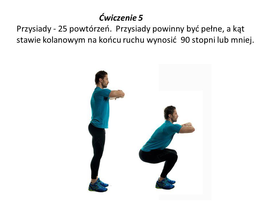 Ćwiczenie 5 Przysiady - 25 powtórzeń. Przysiady powinny być pełne, a kąt stawie kolanowym na końcu ruchu wynosić 90 stopni lub mniej.