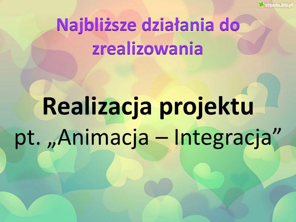 """Realizacja projektu pt. """"Animacja – Integracja"""