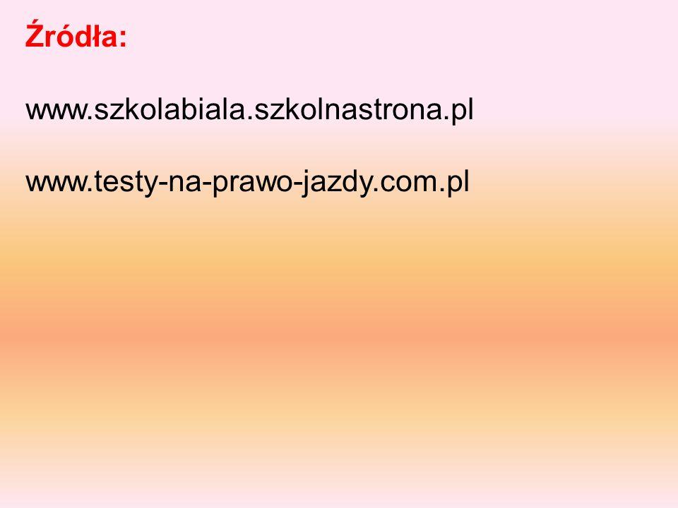 Źródła: www.szkolabiala.szkolnastrona.pl www.testy-na-prawo-jazdy.com.pl