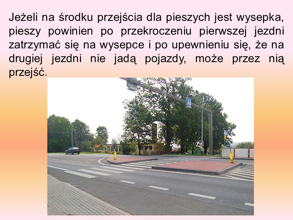 Jeżeli na środku przejścia dla pieszych jest wysepka, pieszy powinien po przekroczeniu pierwszej jezdni zatrzymać się na wysepce i po upewnieniu się,