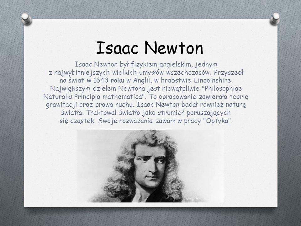 Isaac Newton Isaac Newton był fizykiem angielskim, jednym z najwybitniejszych wielkich umysłów wszechczasów.