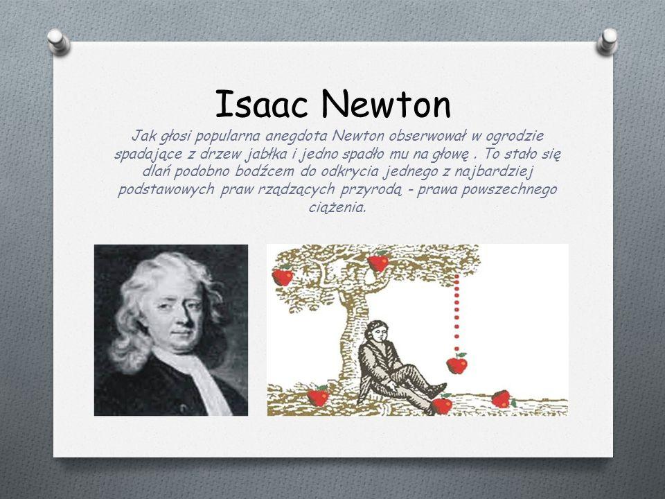 Isaac Newton Jak głosi popularna anegdota Newton obserwował w ogrodzie spadające z drzew jabłka i jedno spadło mu na głowę.