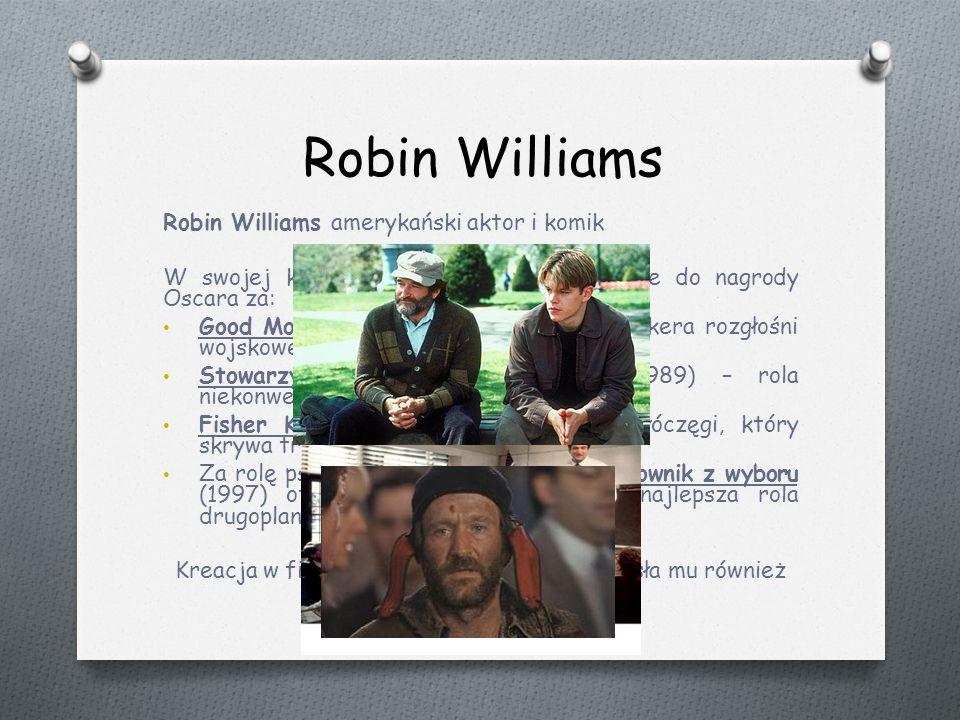 Robin Williams Robin Williams amerykański aktor i komik W swojej karierze otrzymał trzy nominacje do nagrody Oscara za: Good Morning, Vietnam (1987) – rola spikera rozgłośni wojskowej, Stowarzyszenie Umarłych Poetów (1989) – rola niekonwencjonalnego nauczyciela, Fisher King (1991) – rola szalonego włóczęgi, który skrywa tragiczną przeszłość.