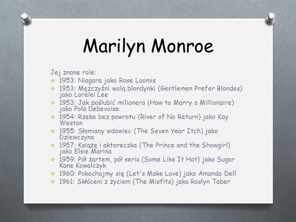 Marilyn Monroe Jej znane role:  1953: Niagara jako Rose Loomis  1953: Mężczyźni wolą blondynki (Gentlemen Prefer Blondes) jako Lorelei Lee  1953: Jak poślubić milionera (How to Marry a Millionaire) jako Pola Debevoise  1954: Rzeka bez powrotu (River of No Return) jako Kay Weston  1955: Słomiany wdowiec (The Seven Year Itch) jako Dziewczyna  1957: Książę i aktoreczka (The Prince and the Showgirl) jako Elsie Marina  1959: Pół żartem, pół serio (Some Like It Hot) jako Sugar Kane Kowalczyk  1960: Pokochajmy się (Let s Make Love) jako Amanda Dell  1961: Skłóceni z życiem (The Misfits) jako Roslyn Taber