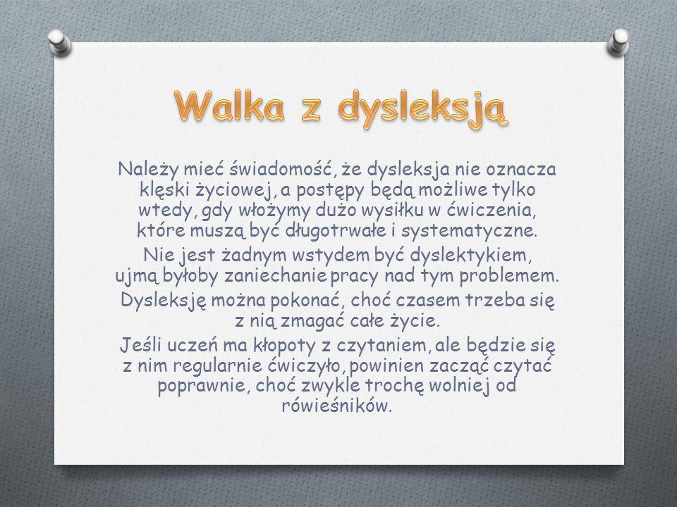 Należy mieć świadomość, że dysleksja nie oznacza klęski życiowej, a postępy będą możliwe tylko wtedy, gdy włożymy dużo wysiłku w ćwiczenia, które muszą być długotrwałe i systematyczne.