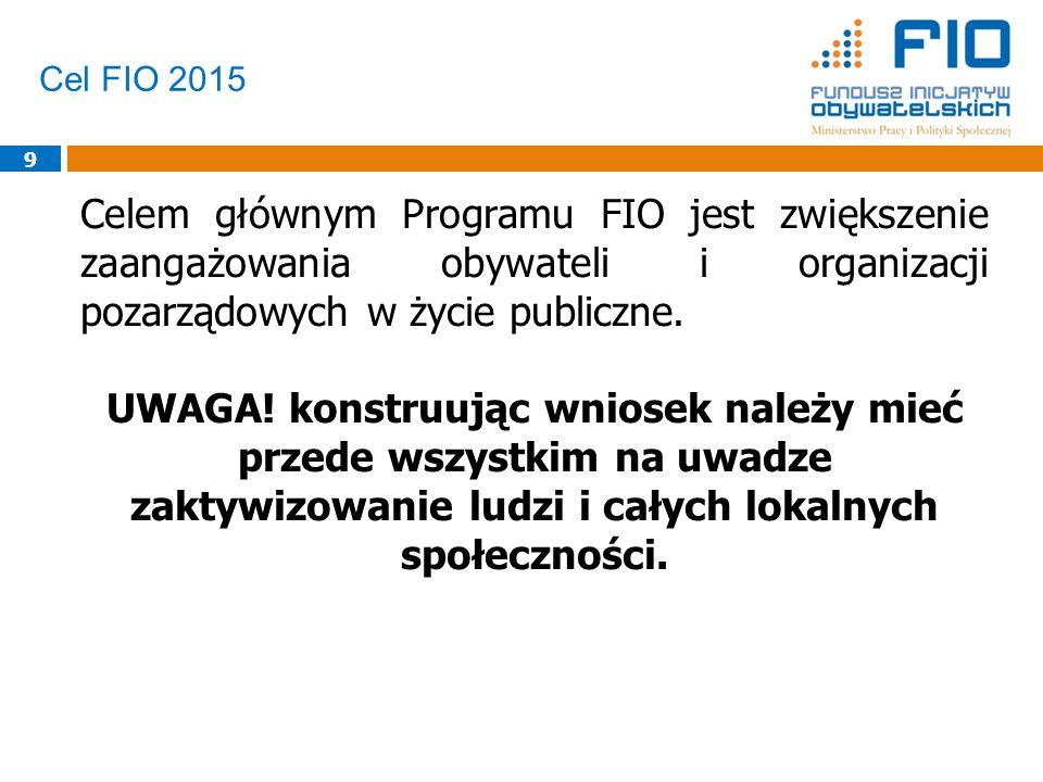 Cel FIO 2015 9 Celem głównym Programu FIO jest zwiększenie zaangażowania obywateli i organizacji pozarządowych w życie publiczne.