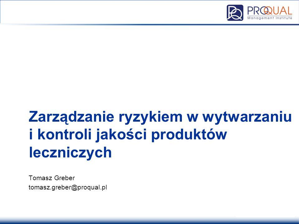 Zarządzanie ryzykiem w wytwarzaniu i kontroli jakości produktów leczniczych Tomasz Greber tomasz.greber@proqual.pl